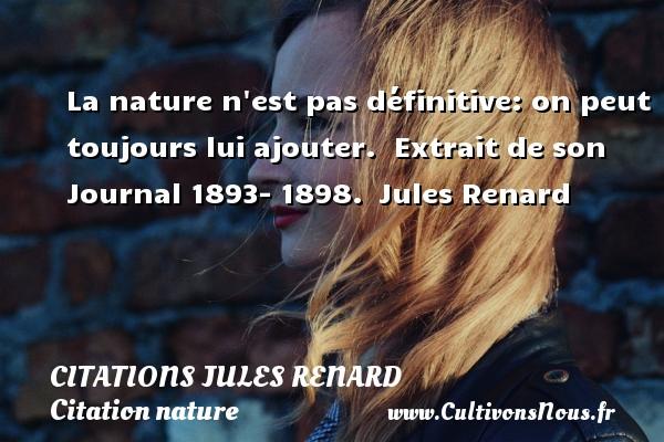 La nature n est pas définitive: on peut toujours lui ajouter.   Extrait de son Journal 1893- 1898. Jules Renard CITATIONS JULES RENARD - Citation nature