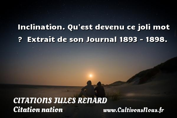 Citations Jules Renard - Citation nation - Inclination. Qu est devenu ce joli mot ?   Extrait de son Journal 1893 - 1898.   Une citation de Jules Renard CITATIONS JULES RENARD
