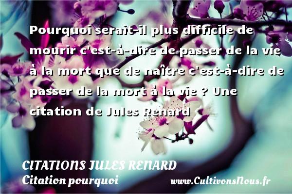 Citations Jules Renard - Citation pourquoi - Pourquoi serait-il plus difficile de mourir c est-à-dire de passer de la vie à la mort que de naître c est-à-dire de passer de la mort à la vie ?  Une  citation  de Jules Renard CITATIONS JULES RENARD