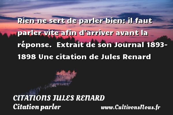 Citations Jules Renard - Citation parler - Rien ne sert de parler bien: il faut parler vite afin d arriver avant la réponse.   Extrait de son Journal 1893- 1898  Une  citation  de Jules Renard CITATIONS JULES RENARD