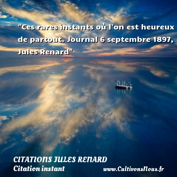 Citations Jules Renard - Citation instant - Ces rares instants où l on est heureux de partout.  Journal 6 septembre 1897, Jules Renard   Une citation sur l instant CITATIONS JULES RENARD