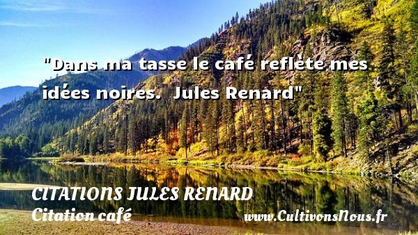 Dans ma tasse le café reflète mes idées noires.   Jules Renard   Une citation sur le café CITATIONS JULES RENARD - Citation café