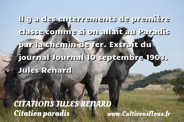 Citations Jules Renard - Citation paradis - Il y a des enterrements de première classe comme si on allait au Paradis par la chemin de fer.  Extrait du journal Journal 10 septembre 1903. Jules Renard CITATIONS JULES RENARD