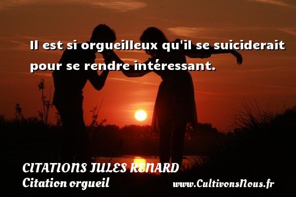 Citations Jules Renard - Citation orgueil - Il est si orgueilleux qu il se suiciderait pour se rendre intéressant.   Une citation de Jules Renard CITATIONS JULES RENARD