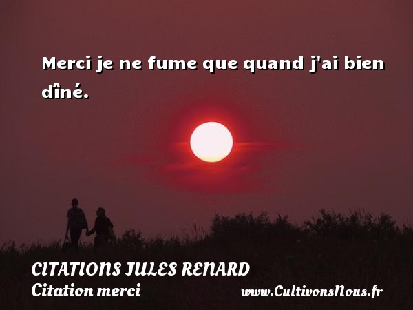 Merci je ne fume que quand j ai bien dîné.   Une citation de Jules Renard CITATIONS JULES RENARD - Citation merci