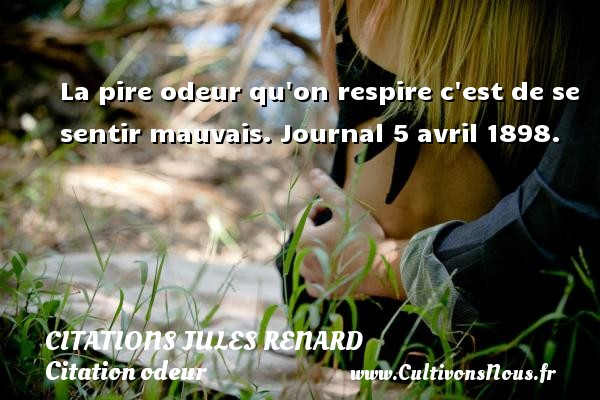 Citations Jules Renard - Citation odeur - La pire odeur qu on respire c est de se sentir mauvais.  Journal 5 avril 1898.   Une citation de Jules Renard CITATIONS JULES RENARD