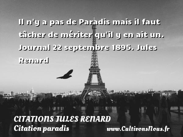Citations Jules Renard - Citation paradis - Il n y a pas de Paradis mais il faut tâcher de mériter qu il y en ait un.  Journal 22 septembre 1895. Jules Renard CITATIONS JULES RENARD