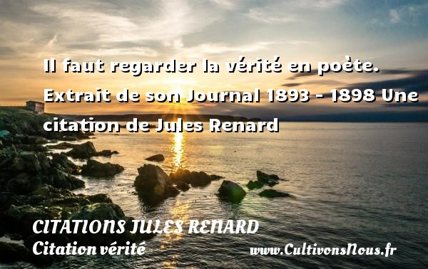 Il faut regarder la vérité en poète.   Extrait de son Journal 1893 - 1898  Une  citation  de Jules Renard CITATIONS JULES RENARD - Citation vérité