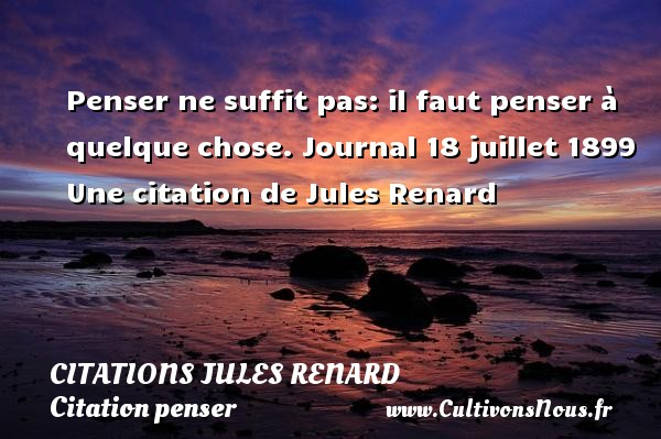 Citations Jules Renard - Citation penser - Penser ne suffit pas: il faut penser à quelque chose.  Journal 18 juillet 1899  Une  citation  de Jules Renard CITATIONS JULES RENARD