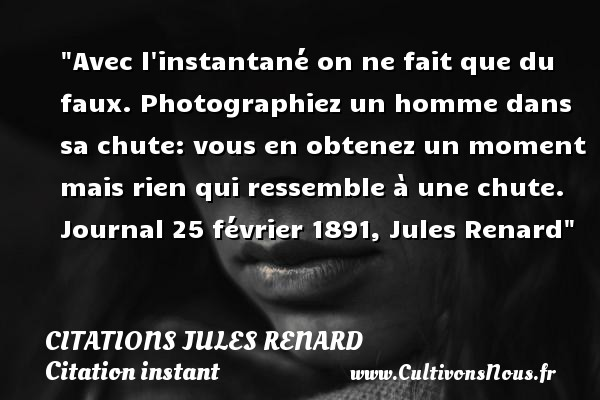 Avec l instantané on ne fait que du faux. Photographiez un homme dans sa chute: vous en obtenez un moment mais rien qui ressemble à une chute.  Journal 25 février 1891, Jules Renard   Une citation sur l instant CITATIONS JULES RENARD - Citation instant - Citation moment