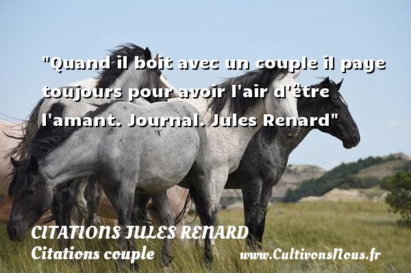 Quand il boit avec un couple il paye toujours pour avoir l air d être l amant.  Journal. Jules Renard   Une citation sur le couple CITATIONS JULES RENARD - Citations couple
