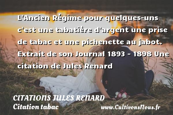 L Ancien Régime pour quelques-uns c est une tabatière d argent une prise de tabac et une pichenette au jabot.   Extrait de son Journal 1893 - 1898  Une  citation  de Jules Renard CITATIONS JULES RENARD - Citations Jules Renard - Citation tabac