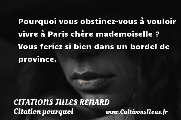 Citations Jules Renard - Citation pourquoi - Pourquoi vous obstinez-vous à vouloir vivre à Paris chère mademoiselle ? Vous feriez si bien dans un bordel de province.   Une citation de Jules Renard CITATIONS JULES RENARD