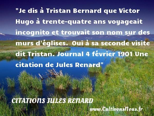 Je dis à Tristan Bernard que Victor Hugo à trente-quatre ans voyageait incognito et trouvait son nom sur des  murs d églises. Oui à sa seconde visite dit Tristan.  Journal 4 février 1901  Une  citation  de Jules Renard CITATIONS JULES RENARD - Citation trente ans - Citation voyage