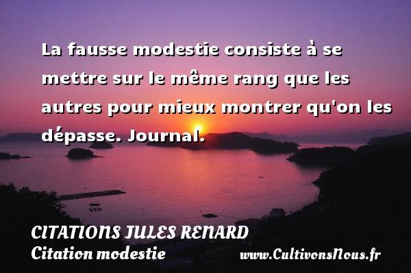 La fausse modestie consiste à se mettre sur le même rang que les autres pour mieux montrer qu on les dépasse.  Journal.   Une citation de Jules Renard CITATIONS JULES RENARD - Citation modestie