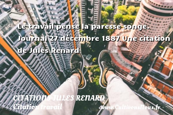 Le travail pense la paresse songe.  Journal 27 décembre 1887  Une  citation  de Jules Renard CITATIONS JULES RENARD - Citation travail