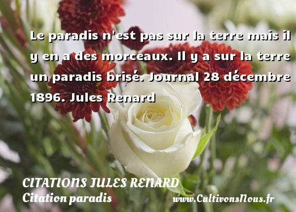 Citations Jules Renard - Citation paradis - Le paradis n est pas sur la terre mais il y en a des morceaux. Il y a sur la terre un paradis brisé.  Journal 28 décembre 1896. Jules Renard CITATIONS JULES RENARD