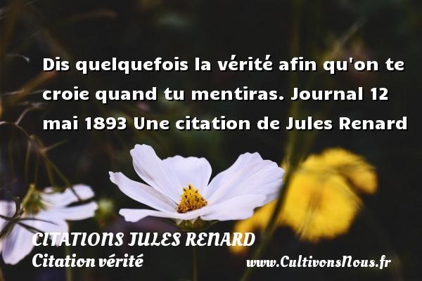 Dis quelquefois la vérité afin qu on te croie quand tu mentiras.  Journal 12 mai 1893  Une  citation  de Jules Renard CITATIONS JULES RENARD - Citation vérité
