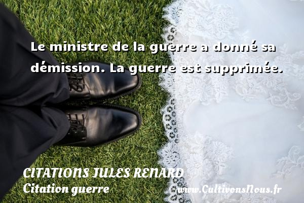 Citations Jules Renard - Citation guerre - Le ministre de la guerre a donné sa démission. La guerre est supprimée.   Une citation de Jules Renard CITATIONS JULES RENARD