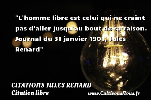 Citations Jules Renard - Citation libre - L homme libre est celui qui ne craint pas d aller jusqu au bout de sa raison.  Journal du 31 janvier 1901, Jules Renard CITATIONS JULES RENARD