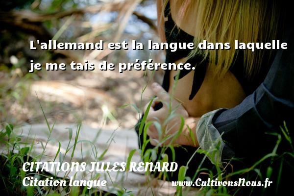L allemand est la langue dans laquelle je me tais de préférence.   Une citation de Jules Renard CITATIONS JULES RENARD - Citation langue