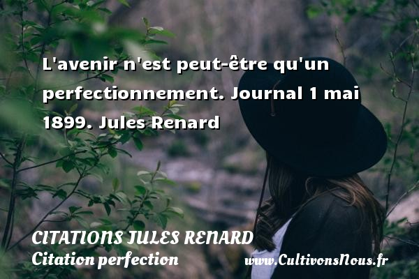 L avenir n est peut-être qu un perfectionnement.  Journal 1 mai 1899. Jules Renard CITATIONS JULES RENARD - Citation perfection
