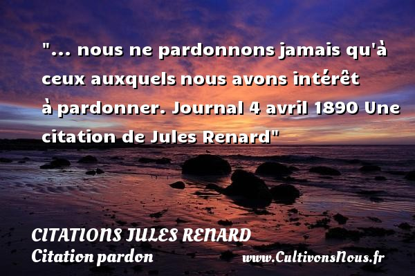 Citations Jules Renard - Citation pardon - ... nous ne pardonnonsjamais qu à ceux auxquelsnous avons intérêt àpardonner.  Journal  4 avril 1890  Une  citation  de Jules Renard CITATIONS JULES RENARD