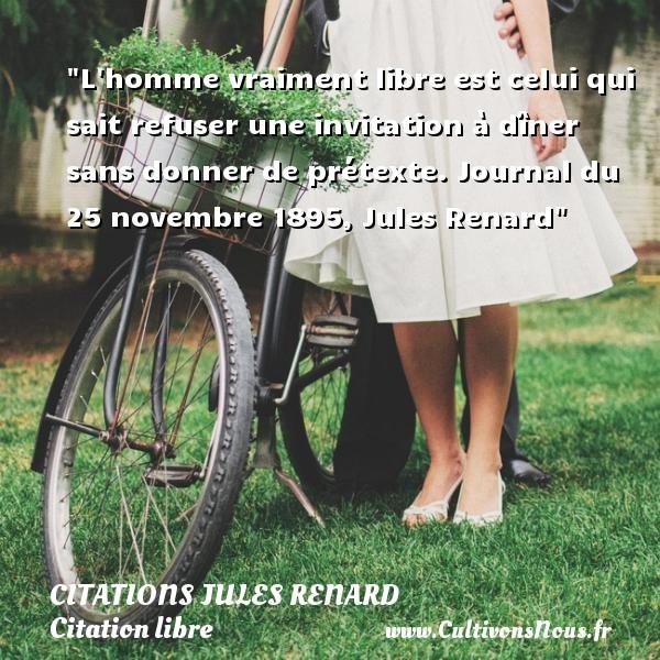 Citations Jules Renard - Citation libre - L homme vraiment libre est celui qui sait refuser une invitation à dîner sans donner de prétexte.  Journal du 25 novembre 1895, Jules Renard CITATIONS JULES RENARD