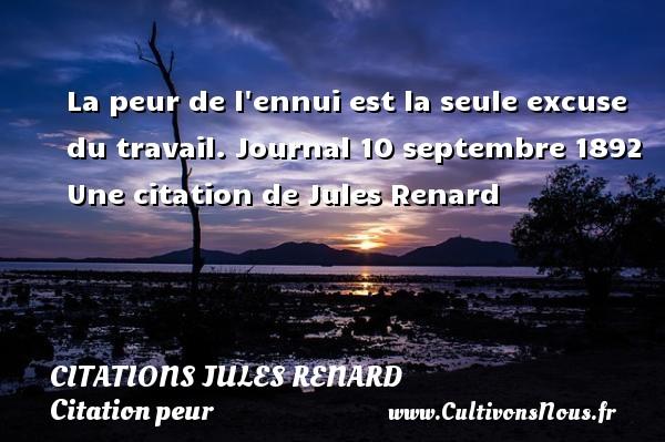 Citations Jules Renard - Citation peur - Citation travail - La peur de l ennui est la seule excuse du travail.  Journal 10 septembre 1892  Une  citation  de Jules Renard CITATIONS JULES RENARD