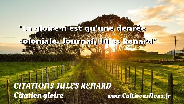 Citations Jules Renard - Citation gloire - La gloire n est qu une denrée coloniale.  Journal, Jules Renard   Une citation sur la gloire CITATIONS JULES RENARD