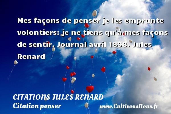 Citations Jules Renard - Citation penser - Mes façons de penser je les emprunte volontiers: je ne tiens qu à mes façons de sentir.  Journal avril 1898. Jules Renard CITATIONS JULES RENARD