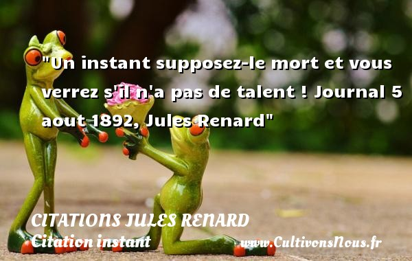 Un instant supposez-le mort et vous verrez s il n a pas de talent !  Journal 5 aout 1892, Jules Renard   Une citation sur l instant CITATIONS JULES RENARD - Citation instant