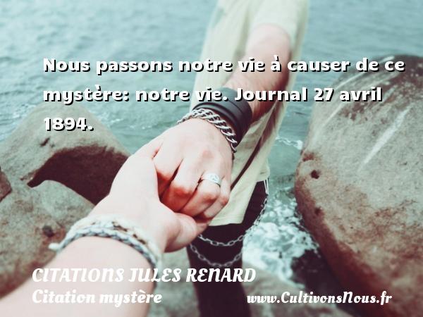 Citations Jules Renard - Citation mystère - Nous passons notre vie à causer de ce mystère: notre vie.  Journal 27 avril 1894.   Une citation de Jules Renard CITATIONS JULES RENARD