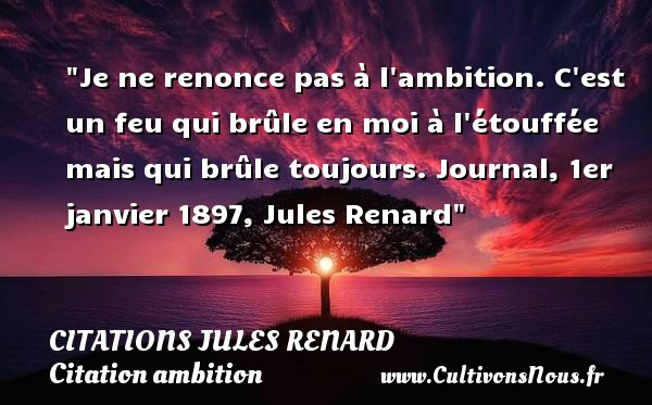 Je ne renonce pas à l ambition. C est un feu qui brûle en moi à l étouffée mais qui brûle toujours.  Journal, 1er janvier 1897, Jules Renard   Une citation sur l ambition CITATIONS JULES RENARD - Citation ambition
