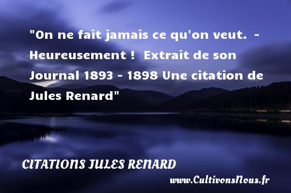 On ne fait jamais ce qu on veut. - Heureusement !   Extrait de son Journal 1893 - 1898 Une  citation  de Jules Renard CITATIONS JULES RENARD