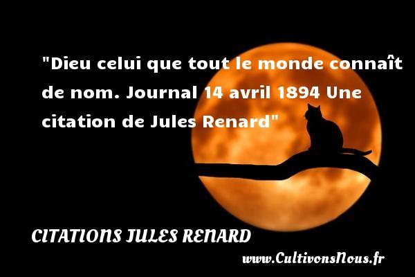 Dieu celui que tout le monde connaît de nom.  Journal 14 avril 1894 Une  citation  de Jules Renard CITATIONS JULES RENARD