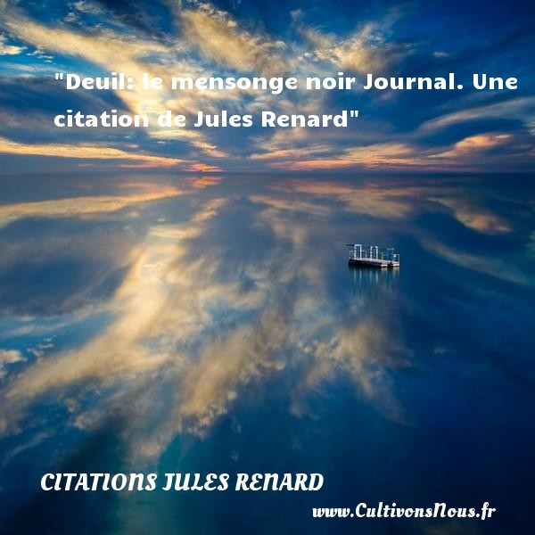 Deuil: le mensonge noir  Journal. Une  citation  de Jules Renard CITATIONS JULES RENARD - Citation mensonge
