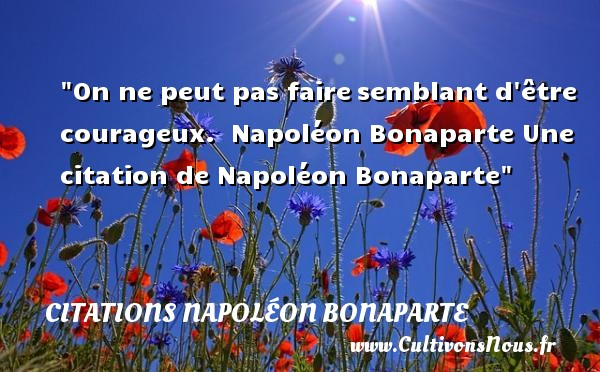 Citations Napoléon Bonaparte - Citation courage - On ne peut pas faire semblant d être courageux.   Napoléon Bonaparte   Une citation sur le courage CITATIONS NAPOLÉON BONAPARTE