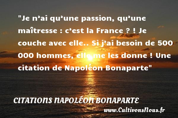 Je n'ai qu'une passion, qu'une maîtresse : c'est la France ? ! Je couche avec elle.. Si j'ai besoin de 500 000 hommes, elle me les donne !  Une  citation  de Napoléon Bonaparte CITATIONS NAPOLÉON BONAPARTE - Citations Napoléon Bonaparte - Citation passion