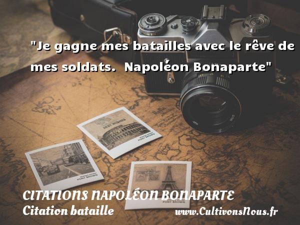 Je gagne mes batailles avec le rêve de mes soldats.   Napoléon Bonaparte   Une citation sur bataille CITATIONS NAPOLÉON BONAPARTE - Citations Napoléon Bonaparte - Citation bataille