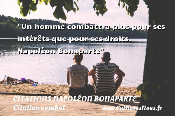 Citations Napoléon Bonaparte - Citation combat - Un homme combattra plus pour ses intérêts que pour ses droits.   Napoléon Bonaparte   Une citation sur le combat CITATIONS NAPOLÉON BONAPARTE