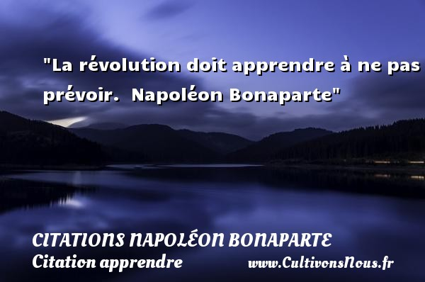 La révolution doit apprendre à ne pas prévoir.   Napoléon Bonaparte   Une citation sur apprendre CITATIONS NAPOLÉON BONAPARTE - Citations Napoléon Bonaparte - Citation apprendre