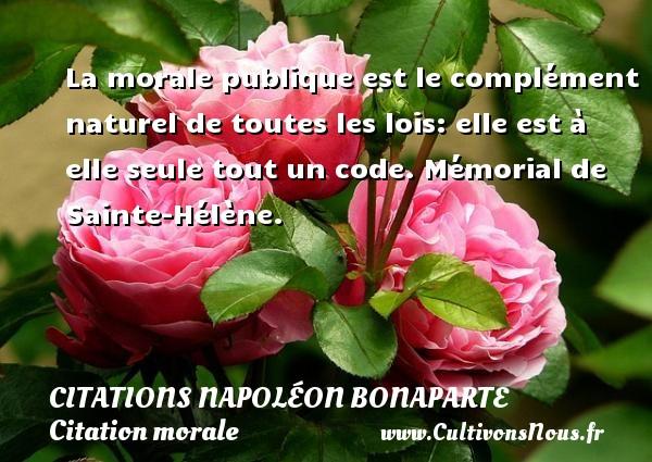 Citations Napoléon Bonaparte - Citation morale - La morale publique est le complément naturel de toutes les lois: elle est à elle seule tout un code.  Mémorial de Sainte-Hélène.   Une citation de Napoléon Bonaparte CITATIONS NAPOLÉON BONAPARTE