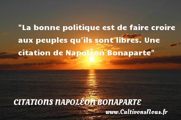 La bonne politique est de faire croire aux peuples qu ils sont libres.  Une  citation  de Napoléon Bonaparte CITATIONS NAPOLÉON BONAPARTE - Citations Napoléon Bonaparte - Citation politique