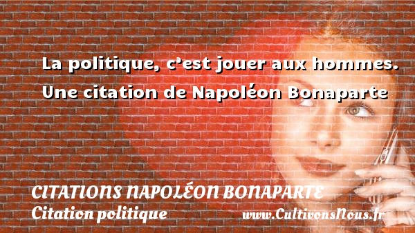 La politique, c'est jouer aux hommes.  Une  citation  de Napoléon Bonaparte CITATIONS NAPOLÉON BONAPARTE - Citations Napoléon Bonaparte - Citation politique