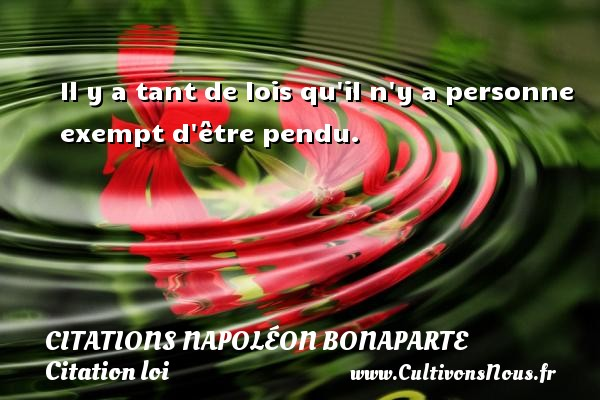 Citations Napoléon Bonaparte - Citation loi - Il y a tant de lois qu il n y a personne exempt d être pendu.   Une citation de Napoléon Bonaparte CITATIONS NAPOLÉON BONAPARTE