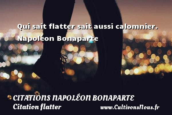 Citations Napoléon Bonaparte - Citation flatter - Qui sait flatter sait aussi calomnier.  Napoléon Bonaparte   Une citation de Napoléon Bonaparte CITATIONS NAPOLÉON BONAPARTE