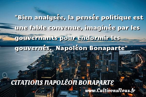 Bien analysée, la pensée politique est une fable convenue, imaginée par les gouvernants pour endormir les gouvernés.   Napoléon Bonaparte   Une citation sur dormir CITATIONS NAPOLÉON BONAPARTE - Citations Napoléon Bonaparte - Citation dormir