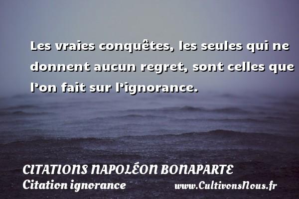 Citations Napoléon Bonaparte - Citation ignorance - Les vraies conquêtes, les seules qui ne donnent aucun regret, sont celles que l'on fait sur l'ignorance.   Une citation de Napoléon Bonaparte CITATIONS NAPOLÉON BONAPARTE