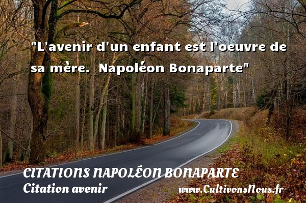L avenir d un enfant est l oeuvre de sa mère.   Napoléon Bonaparte   Une citation sur avenir CITATIONS NAPOLÉON BONAPARTE - Citations Napoléon Bonaparte - Citation avenir